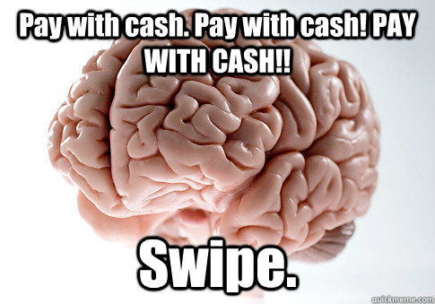 Pay with cash. Pay with cash! PAY WITH CASH!! Swipe. - Pay with cash. Pay with cash! PAY WITH CASH!! Swipe.  Scumbag Brain