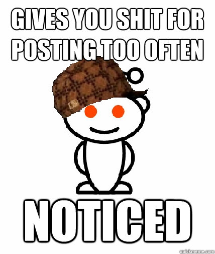 gives you shit for posting too often noticed - gives you shit for posting too often noticed  Scumbag Redditor