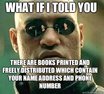 what if i told you There are books printed and freely distributed which contain your name address and phone number - what if i told you There are books printed and freely distributed which contain your name address and phone number  Matrix Morpheus