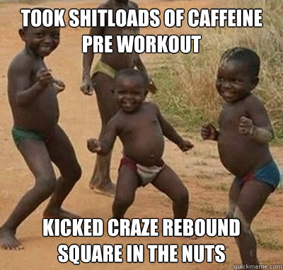 Took shitloads of caffeine pre workout Kicked Craze rebound square in the nuts