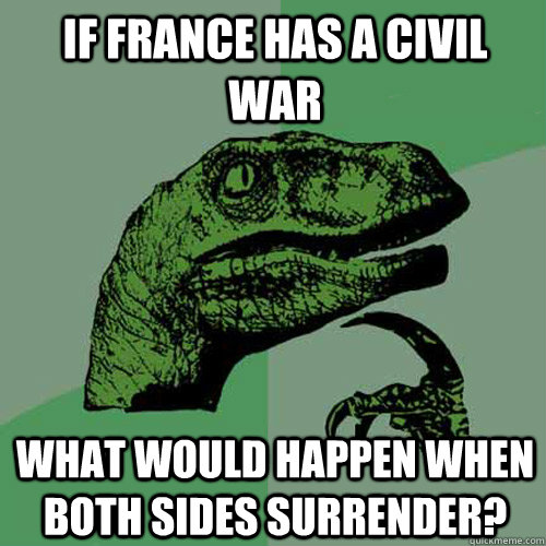 if France has a civil war what would happen when both sides surrender? - if France has a civil war what would happen when both sides surrender?  Philosoraptor