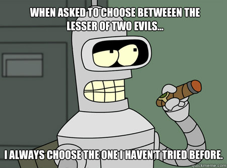 When asked to choose betweeen the lesser of two evils... I always choose the one I haven't tried before.