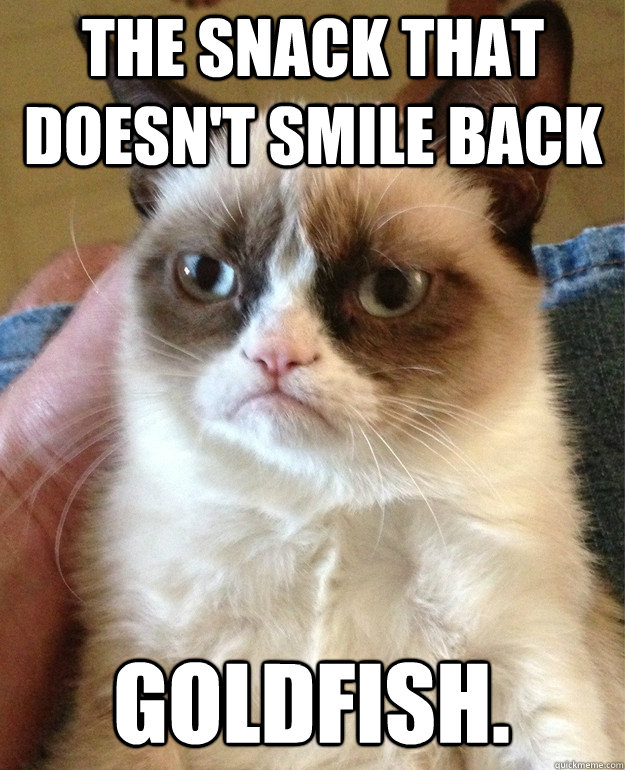 the snack that doesn't smile back goldfish. - the snack that doesn't smile back goldfish.  Grumpy Cat