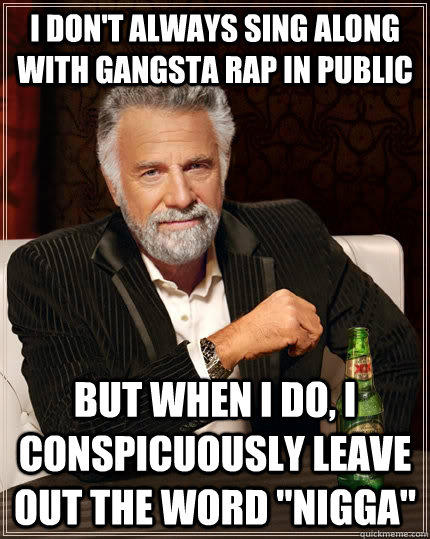 I don't always sing along with gangsta rap in public but when I do, I conspicuously leave out the word