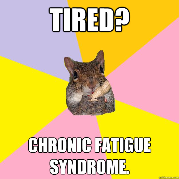 Tired? Chronic fatigue syndrome.  - Tired? Chronic fatigue syndrome.   Hypochondriac Squirrel