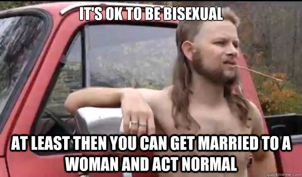 It's ok to be bisexual at least then you can get married to a woman and act normal - It's ok to be bisexual at least then you can get married to a woman and act normal  Almost Politically Correct Redneck