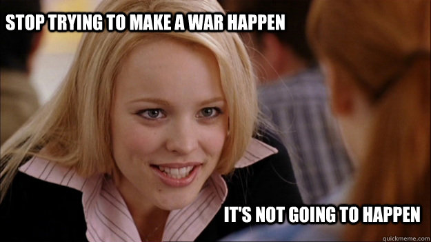 Stop trying to make a war happen It's not going to happen