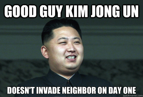 Good Guy Kim Jong Un Doesn't invade neighbor on day one