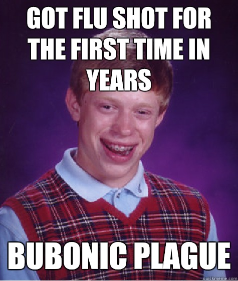 Got Flu shot for the first time in years Bubonic plague - Got Flu shot for the first time in years Bubonic plague  Bad Luck Brian