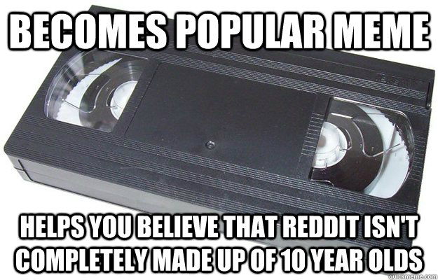 Becomes popular meme Helps you believe that reddit isn't completely made up of 10 year olds - Becomes popular meme Helps you believe that reddit isn't completely made up of 10 year olds  Good Guy VHS