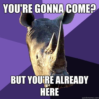 You're gonna come? But you're already here - You're gonna come? But you're already here  Sexually Oblivious Rhino