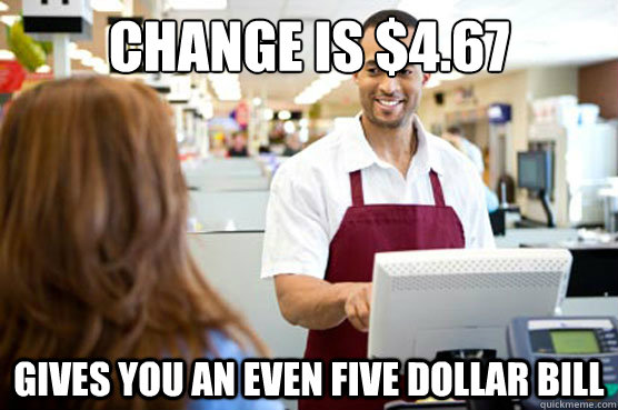 Change is $4.67 Gives you an even five dollar bill - Change is $4.67 Gives you an even five dollar bill  Good Guy Cashier