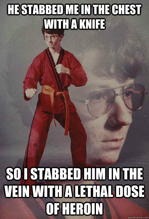 He stabbed me in the chest with a knife So I stabbed him in the vein with a lethal dose of heroin - He stabbed me in the chest with a knife So I stabbed him in the vein with a lethal dose of heroin  Karate Kyle