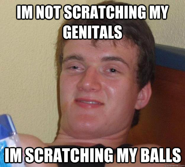 Im not scratching my genitals Im scratching my balls - Im not scratching my genitals Im scratching my balls  10 Guy