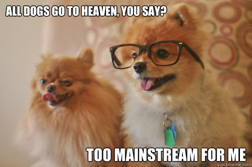 All Dogs Go To Heaven You Say Too Mainstream For Me Hipster