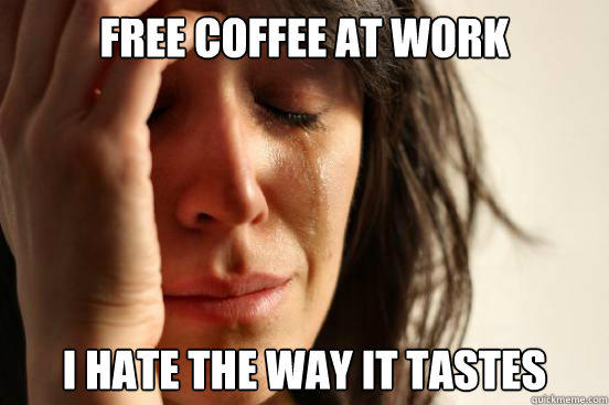Free Coffee At Work I Hate the Way It Tastes - Free Coffee At Work I Hate the Way It Tastes  First World Problems