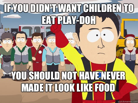 if you didn't want children to eat Play-Doh you should not have never made it look like food - if you didn't want children to eat Play-Doh you should not have never made it look like food  Captain Hindsight