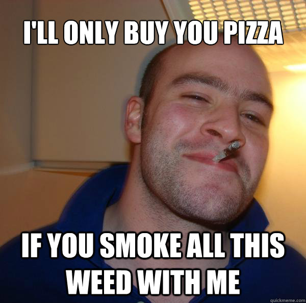 i'll only buy you pizza if you smoke all this weed with me - i'll only buy you pizza if you smoke all this weed with me  Misc