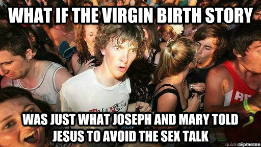 what if the virgin birth story was just what joseph and mary told jesus to avoid the sex talk