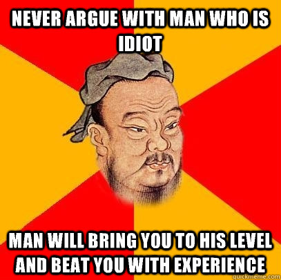 Never argue with man who is idiot Man will bring you to his level and beat you with experience - Never argue with man who is idiot Man will bring you to his level and beat you with experience  Confucius says