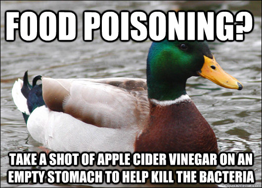 Food poisoning? Take a shot of apple cider vinegar on an empty stomach to help kill the bacteria - Food poisoning? Take a shot of apple cider vinegar on an empty stomach to help kill the bacteria  Actual Advice Mallard