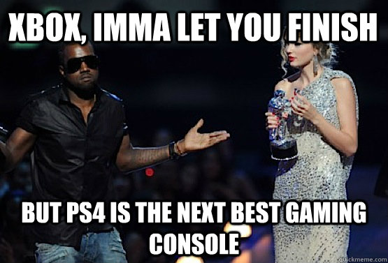 Xbox, Imma let you finish But PS4 is the next best gaming console  kanye west