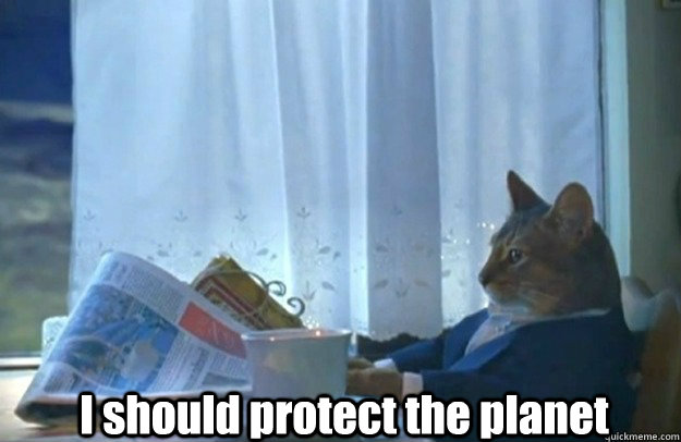 I should protect the planet - I should protect the planet  Sophisticated Cat is broke