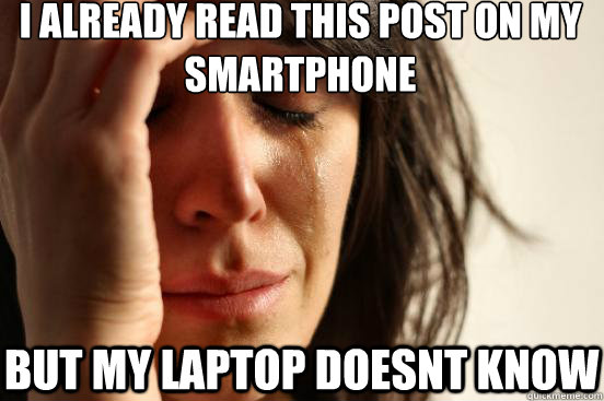i already read this post on my smartphone but my laptop doesnt know - i already read this post on my smartphone but my laptop doesnt know  First World Problems