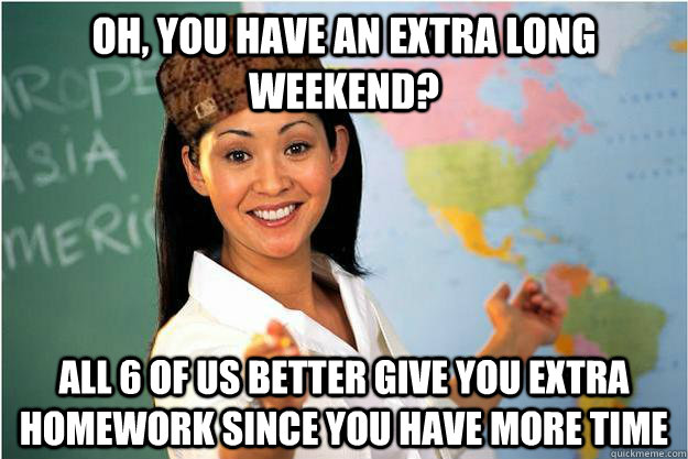 oh, you have an extra long weekend?  all 6 of us better give you extra homework since you have more time - oh, you have an extra long weekend?  all 6 of us better give you extra homework since you have more time  Scumbag Teacher