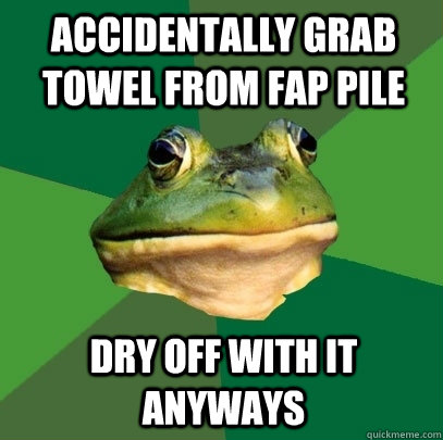Accidentally grab towel from fap pile Dry off with it anyways - Accidentally grab towel from fap pile Dry off with it anyways  Foul Bachelor Frog