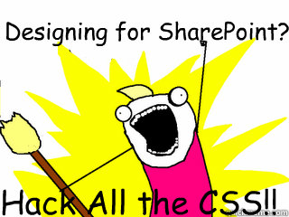 Designing for SharePoint? Hack All the CSS!! - Designing for SharePoint? Hack All the CSS!!  All The Things