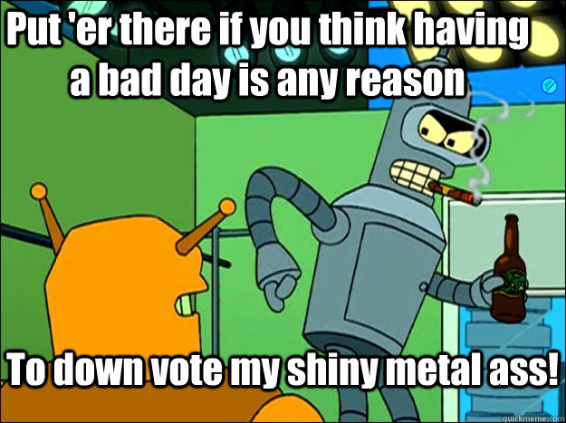 Put 'er there if you think having a bad day is any reason To down vote my shiny metal ass!