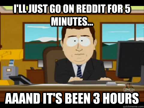 I'll just go on reddit for 5 minutes... aaand it's been 3 hours - I'll just go on reddit for 5 minutes... aaand it's been 3 hours  Aaand its gone