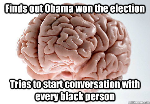 Finds out Obama won the election Tries to start conversation with every black person  - Finds out Obama won the election Tries to start conversation with every black person   Scumbag Brain