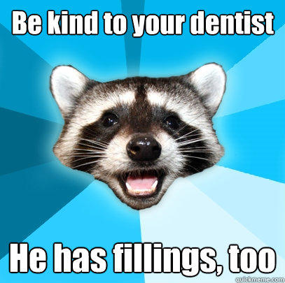 Be kind to your dentist He has fillings, too - Be kind to your dentist He has fillings, too  Lame Pun Coon