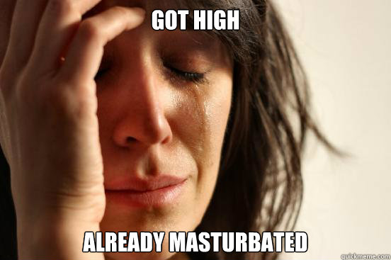 Got HIGH ALREADY MASTURBATED  - Got HIGH ALREADY MASTURBATED   First World Problems