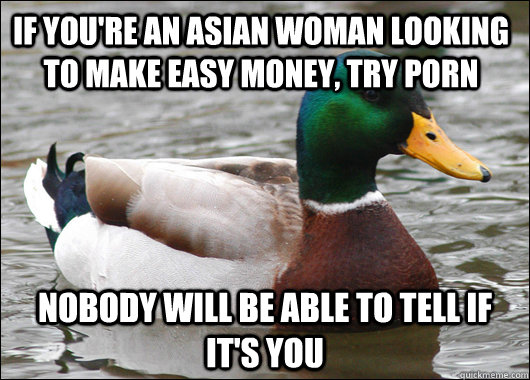 If you're an asian woman looking to make easy money, try porn nobody will be able to tell if it's you - If you're an asian woman looking to make easy money, try porn nobody will be able to tell if it's you  Actual Advice Mallard