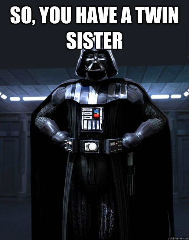 So, you have a twin sister  - So, you have a twin sister   Darth Vader