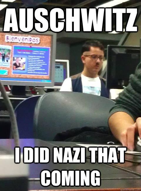Auschwitz I did nazi that coming