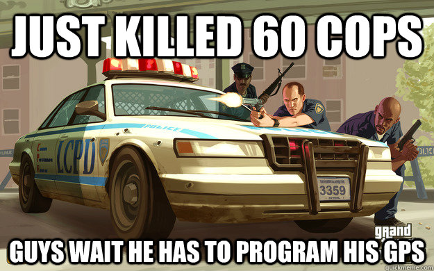 Just killed 60 cops guys wait he has to program his gps