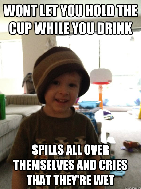 Wont let you hold the cup while you drink spills all over themselves and cries that they're wet