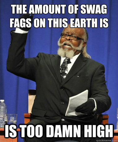 the amount of swag fags on this earth is is too damn high - the amount of swag fags on this earth is is too damn high  The Rent Is Too Damn High