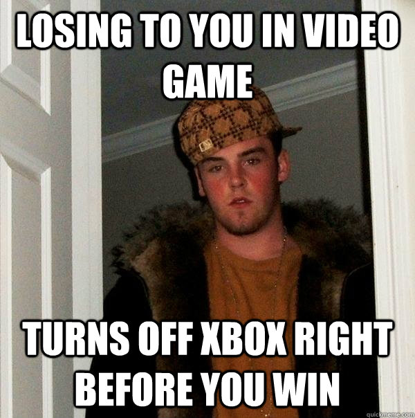 Losing to you in video game Turns off xbox right before you win - Losing to you in video game Turns off xbox right before you win  Scumbag Steve