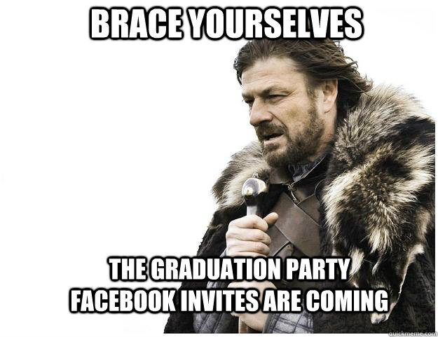 Brace yourselves The Graduation party facebook invites are coming - Brace yourselves The Graduation party facebook invites are coming  Imminent Ned