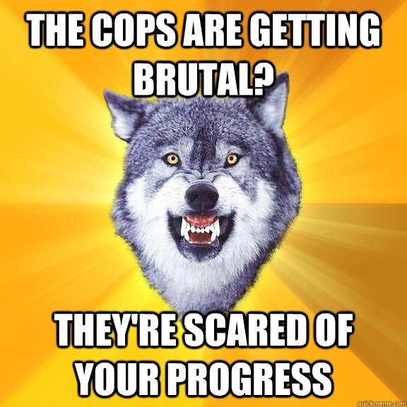 the cops are getting brutal? they're scared of your progress - the cops are getting brutal? they're scared of your progress  Courage Wolf