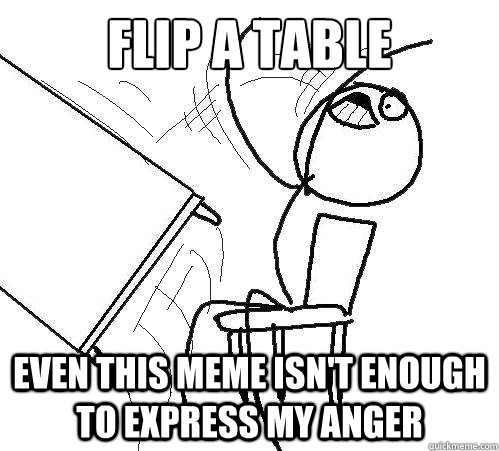 Flip A Table even this meme isn't enough to express my anger