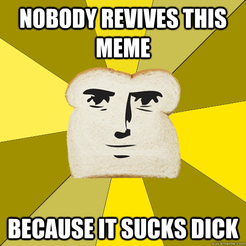 nobody revives this meme because it sucks dick - nobody revives this meme because it sucks dick  Breadfriend