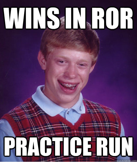 Wins in RoR Practice run - Wins in RoR Practice run  Bad Luck Brian