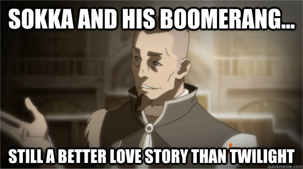 Sokka and his boomerang... Still a better love story than twilight  Councilman Sokka