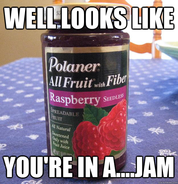 Well looks like you're in a....jam